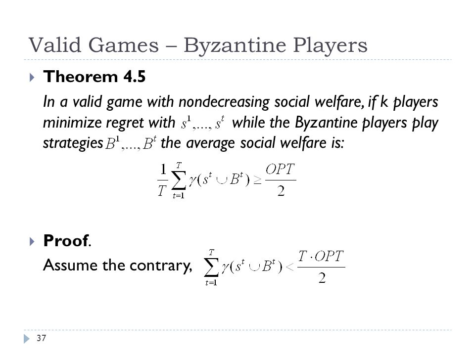 Valid Games – Byzantine Players  Theorem 4.5 In a valid game with nondecreasing social welfare, if k players minimize regret with while the Byzantine players play strategies the average social welfare is:  Proof.