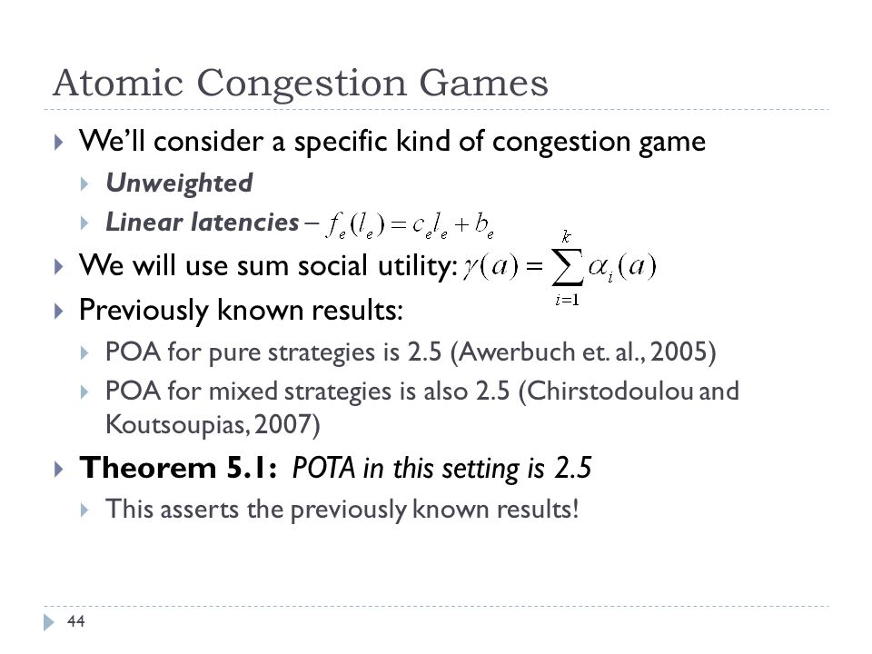 Atomic Congestion Games  We'll consider a specific kind of congestion game  Unweighted  Linear latencies –  We will use sum social utility:  Previously known results:  POA for pure strategies is 2.5 (Awerbuch et.
