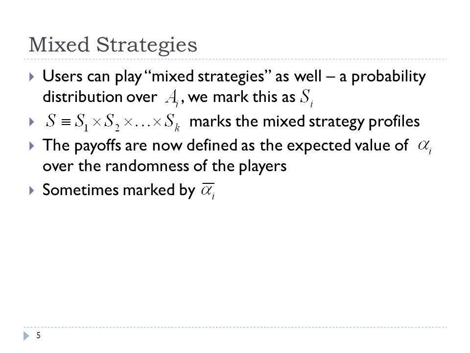 "Mixed Strategies  Users can play ""mixed strategies"" as well – a probability distribution over, we mark this as  marks the mixed strategy profiles "