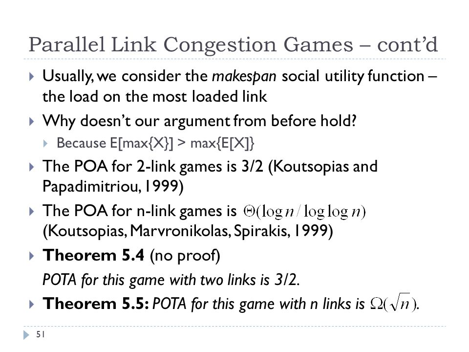 Parallel Link Congestion Games – cont'd  Usually, we consider the makespan social utility function – the load on the most loaded link  Why doesn't our argument from before hold.