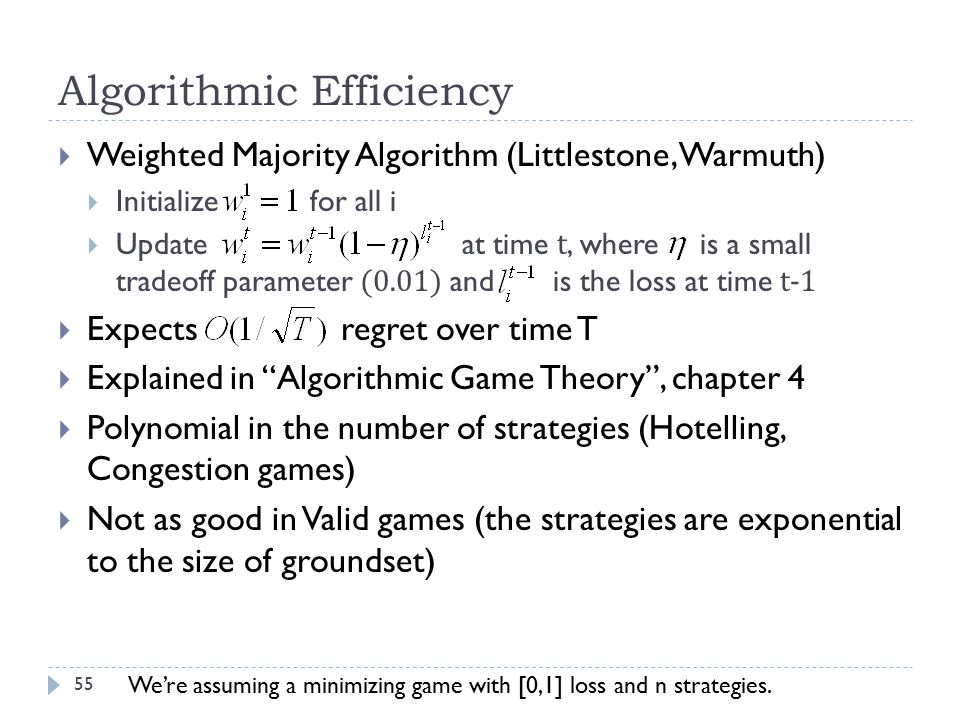 Algorithmic Efficiency  Weighted Majority Algorithm (Littlestone, Warmuth)  Initialize for all i  Update at time t, where is a small tradeoff parameter (0.01) and is the loss at time t-1  Expects regret over time T  Explained in Algorithmic Game Theory , chapter 4  Polynomial in the number of strategies (Hotelling, Congestion games)  Not as good in Valid games (the strategies are exponential to the size of groundset) We're assuming a minimizing game with [0,1] loss and n strategies.