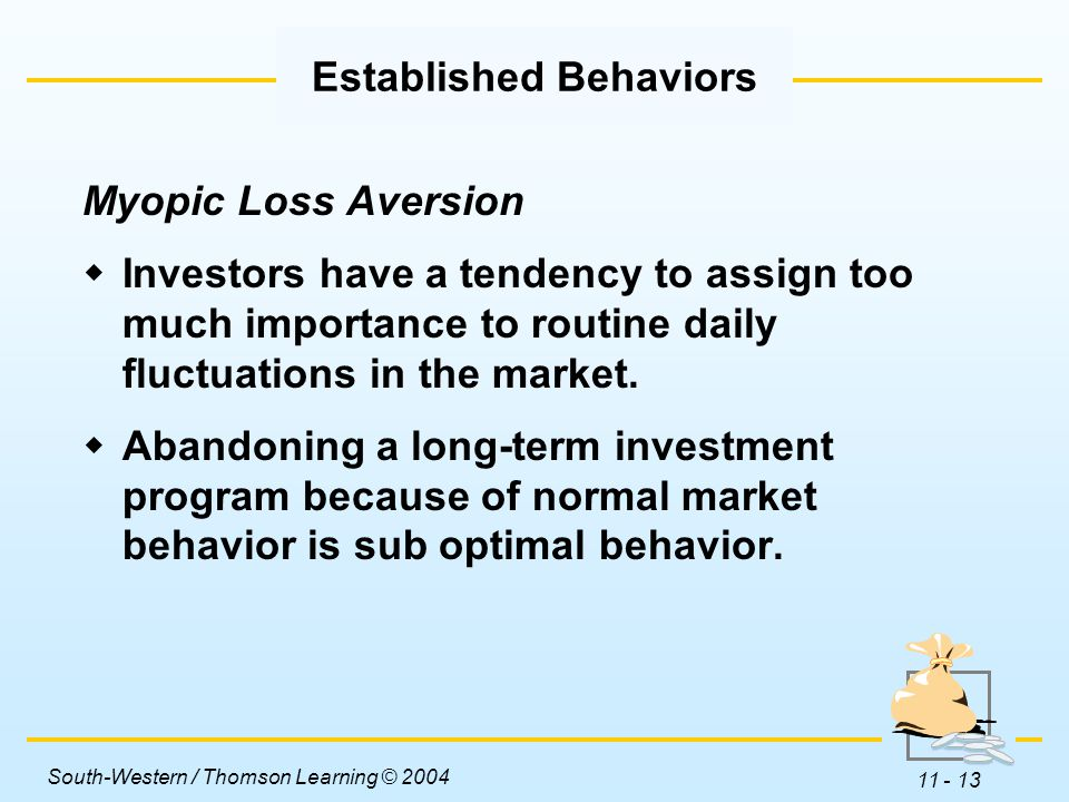 South-Western / Thomson Learning © 2004 11 - 13 Myopic Loss Aversion  Investors have a tendency to assign too much importance to routine daily fluctuations in the market.