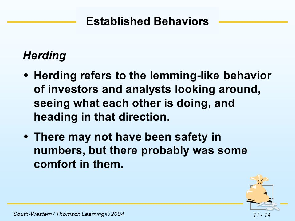 South-Western / Thomson Learning © 2004 11 - 14 Herding  Herding refers to the lemming-like behavior of investors and analysts looking around, seeing what each other is doing, and heading in that direction.