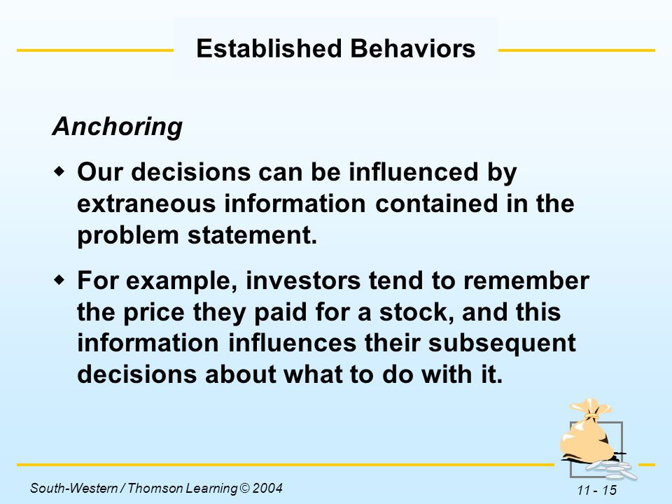 South-Western / Thomson Learning © 2004 11 - 15 Anchoring  Our decisions can be influenced by extraneous information contained in the problem statement.