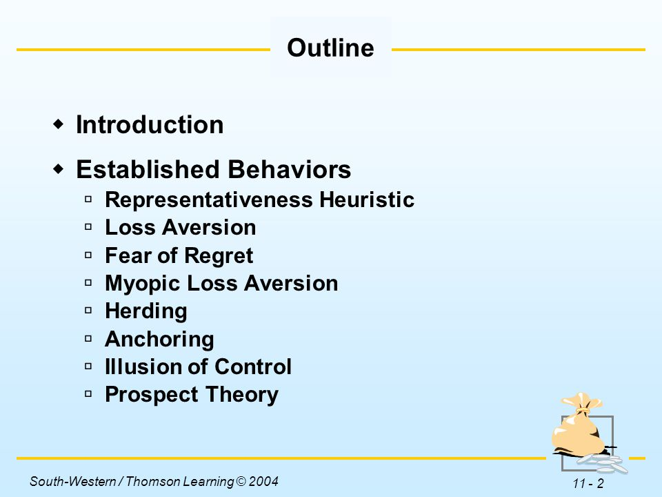 South-Western / Thomson Learning © 2004 11 - 3  Established Behaviors … continued  Mental Accounting  Asset Segregation  Hindsight Bias  Overconfidence  Framing  Availability Heuristic  Illusion of Truth  Biased Expectations  Reference Dependence Outline