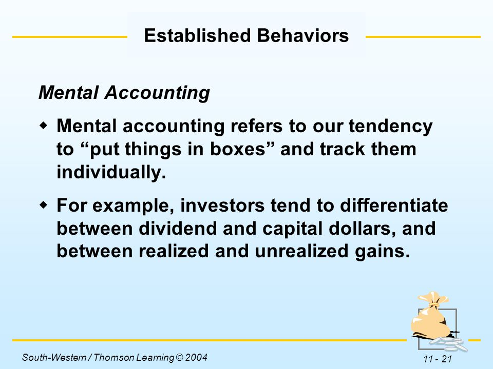South-Western / Thomson Learning © 2004 11 - 21 Mental Accounting  Mental accounting refers to our tendency to put things in boxes and track them individually.