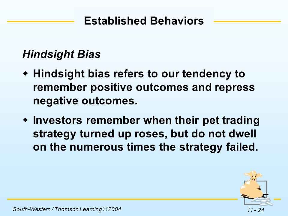 South-Western / Thomson Learning © 2004 11 - 24 Hindsight Bias  Hindsight bias refers to our tendency to remember positive outcomes and repress negative outcomes.