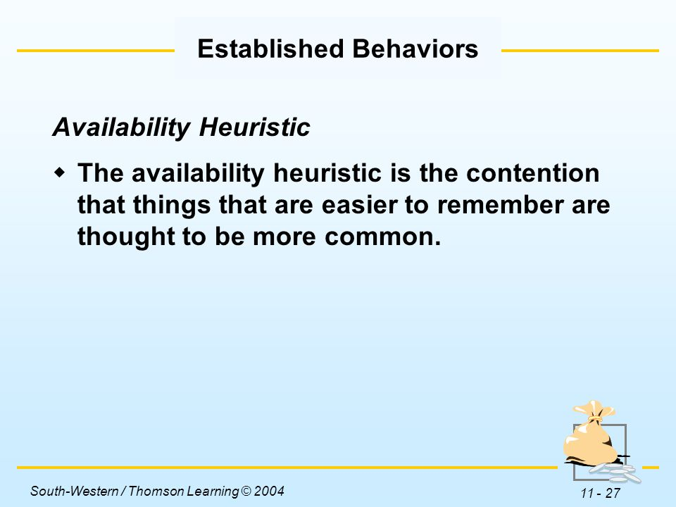 South-Western / Thomson Learning © 2004 11 - 27 Availability Heuristic  The availability heuristic is the contention that things that are easier to remember are thought to be more common.
