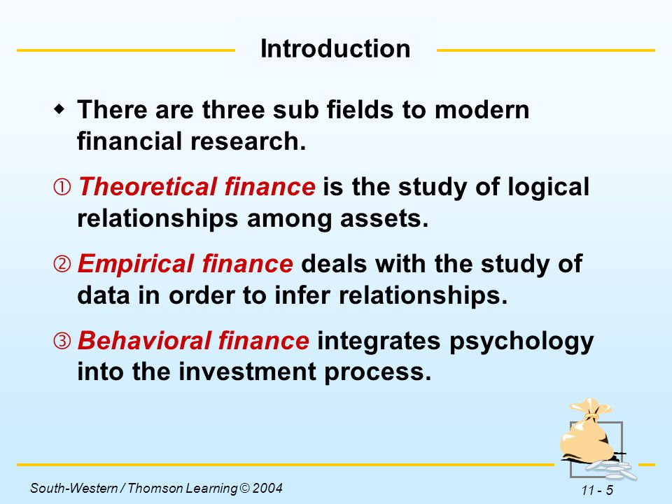 South-Western / Thomson Learning © 2004 11 - 5 Introduction  There are three sub fields to modern financial research.