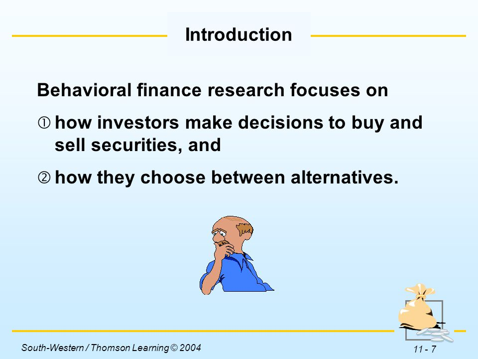 South-Western / Thomson Learning © 2004 11 - 7 Behavioral finance research focuses on  how investors make decisions to buy and sell securities, and  how they choose between alternatives.