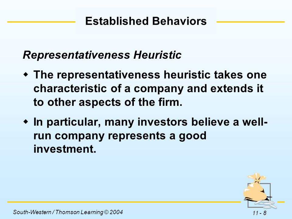 South-Western / Thomson Learning © 2004 11 - 8 Established Behaviors Representativeness Heuristic  The representativeness heuristic takes one characteristic of a company and extends it to other aspects of the firm.