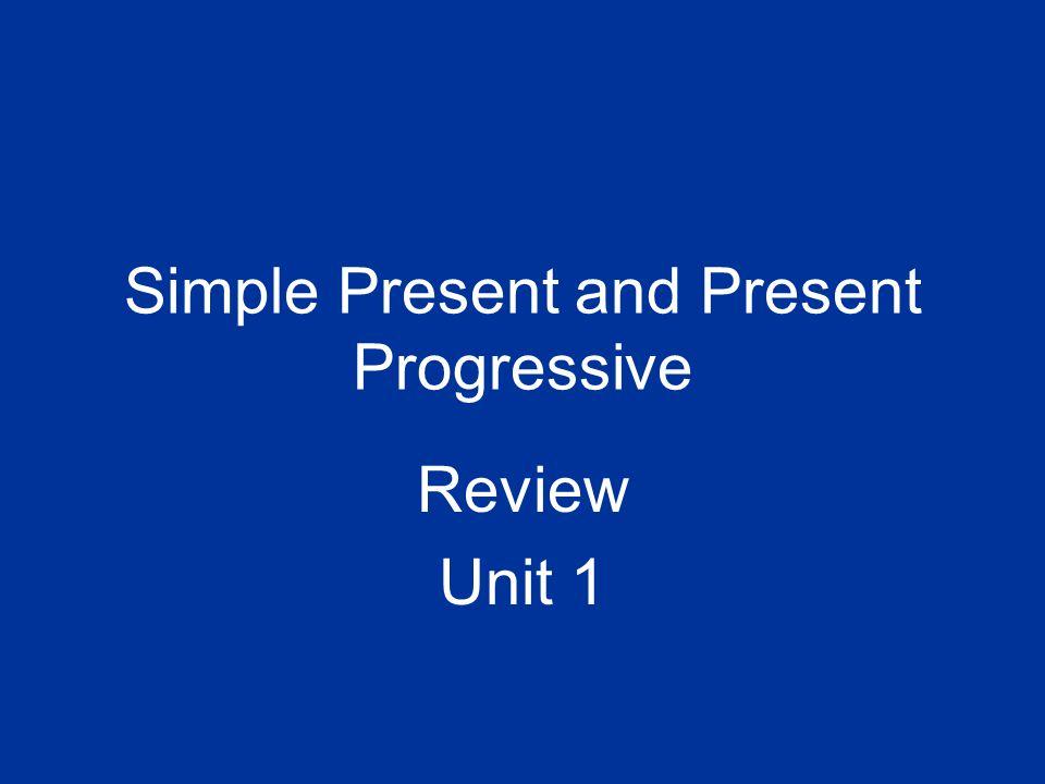 Simple Present and Present Progressive Review Unit 1