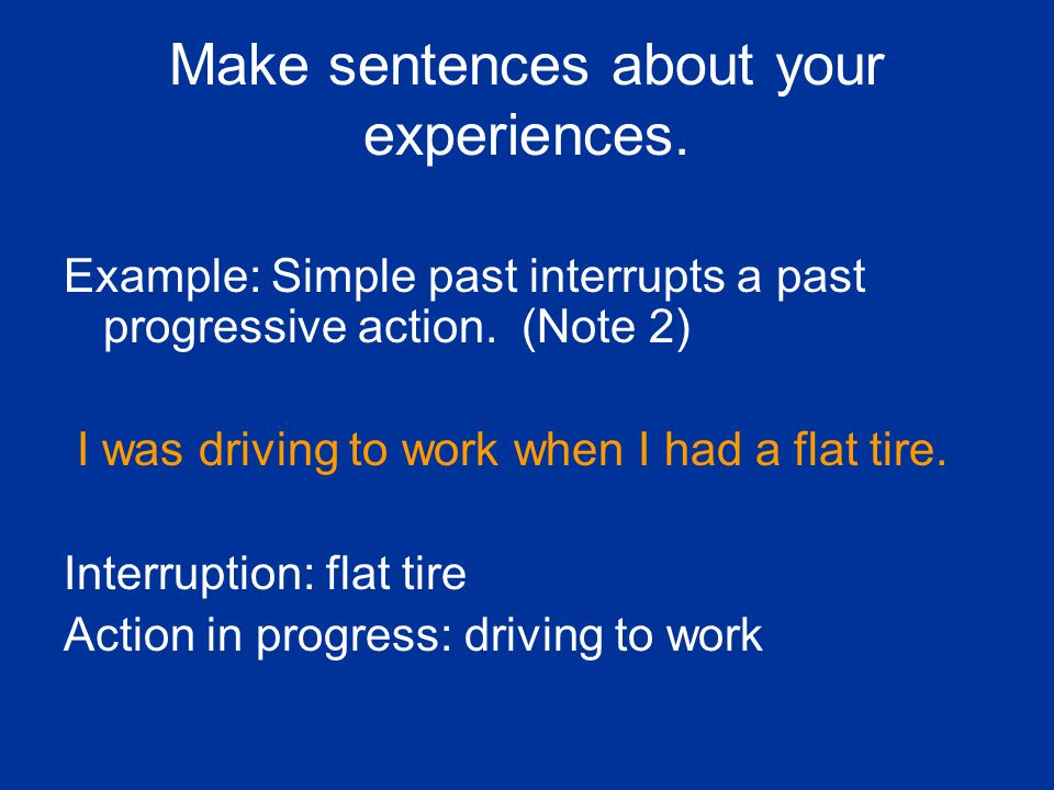 Make sentences about your experiences. Example: Simple past interrupts a past progressive action. (Note 2) I was driving to work when I had a flat tir