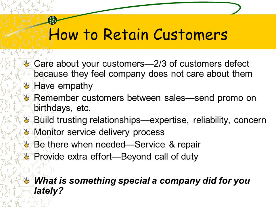 How to Retain Customers Care about your customers—2/3 of customers defect because they feel company does not care about them Have empathy Remember cus