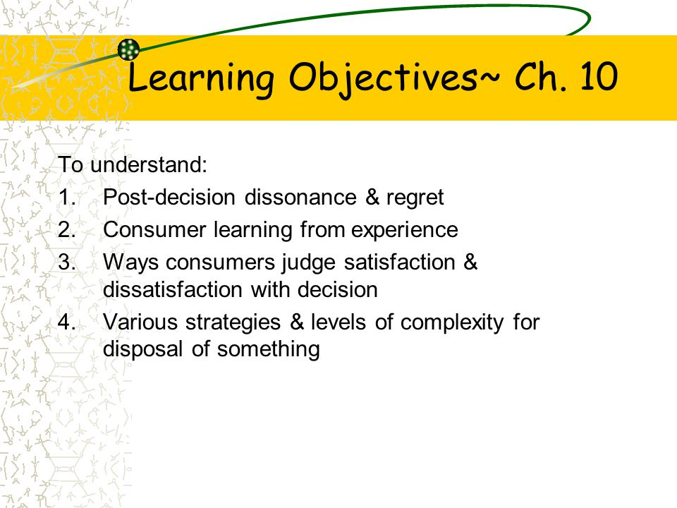 Learning Objectives~ Ch. 10 To understand: 1.Post-decision dissonance & regret 2.Consumer learning from experience 3.Ways consumers judge satisfaction