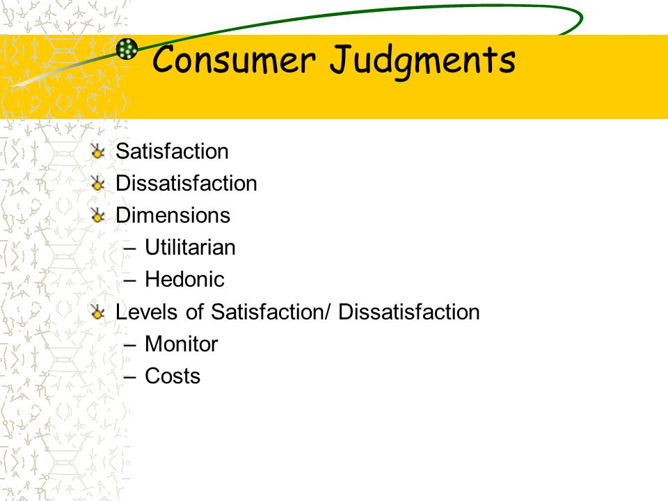 Consumer Judgments Satisfaction Dissatisfaction Dimensions –Utilitarian –Hedonic Levels of Satisfaction/ Dissatisfaction –Monitor –Costs