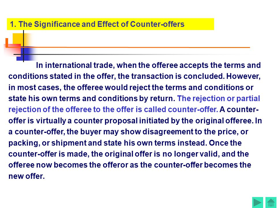 A counter-offer is made when the prospective buyers find any terms or conditions in the offer unacceptable; they will then place before the sellers te