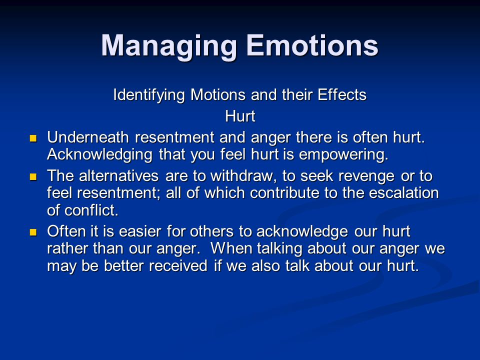 Managing Emotions Identifying Motions and their Effects Hurt Underneath resentment and anger there is often hurt.