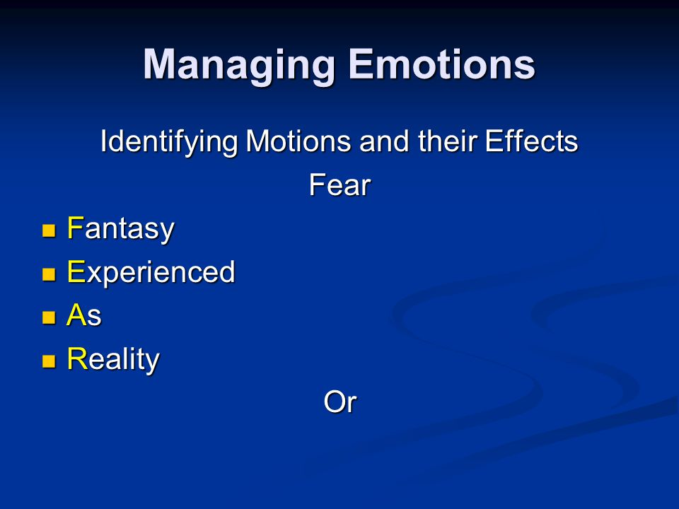 Managing Emotions Identifying Motions and their Effects Fear Fantasy Fantasy Experienced Experienced As As Reality RealityOr