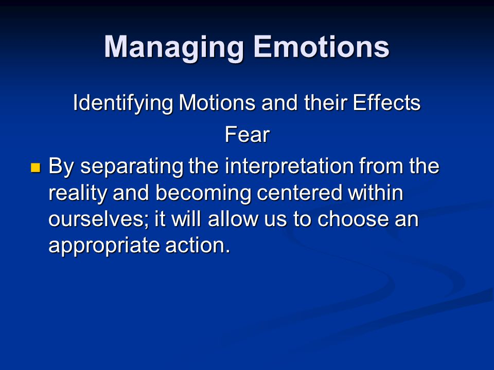 Managing Emotions Identifying Motions and their Effects Fear By separating the interpretation from the reality and becoming centered within ourselves; it will allow us to choose an appropriate action.