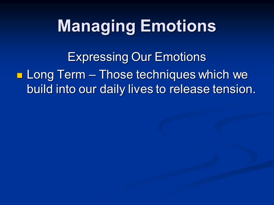 Managing Emotions Expressing Our Emotions Long Term – Those techniques which we build into our daily lives to release tension.