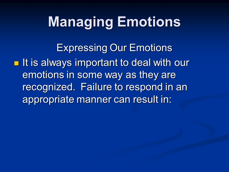 Managing Emotions Expressing Our Emotions It is always important to deal with our emotions in some way as they are recognized.
