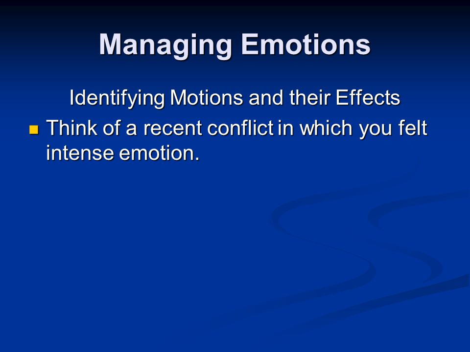 Managing Emotions Identifying Motions and their Effects Think of a recent conflict in which you felt intense emotion.
