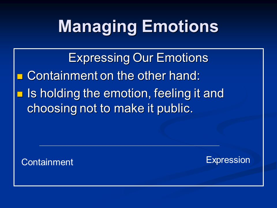 Managing Emotions Expressing Our Emotions Containment on the other hand: Containment on the other hand: Is holding the emotion, feeling it and choosing not to make it public.