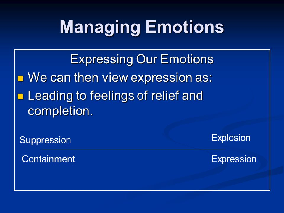 Managing Emotions Expressing Our Emotions We can then view expression as: We can then view expression as: Leading to feelings of relief and completion.
