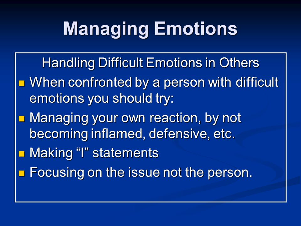 Managing Emotions Handling Difficult Emotions in Others When confronted by a person with difficult emotions you should try: When confronted by a person with difficult emotions you should try: Managing your own reaction, by not becoming inflamed, defensive, etc.