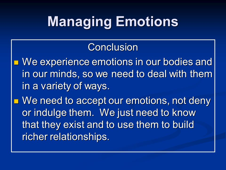 Managing Emotions Conclusion We experience emotions in our bodies and in our minds, so we need to deal with them in a variety of ways.