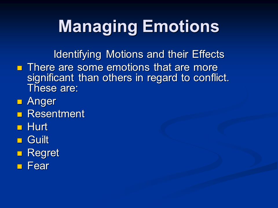 Managing Emotions Identifying Motions and their Effects There are some emotions that are more significant than others in regard to conflict.