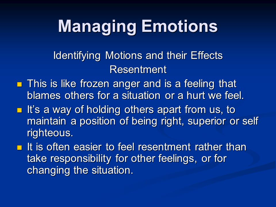 Managing Emotions Identifying Motions and their Effects Resentment This is like frozen anger and is a feeling that blames others for a situation or a hurt we feel.