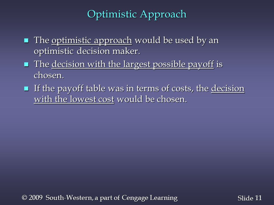 11 Slide © 2009 South-Western, a part of Cengage Learning Optimistic Approach n The optimistic approach would be used by an optimistic decision maker.