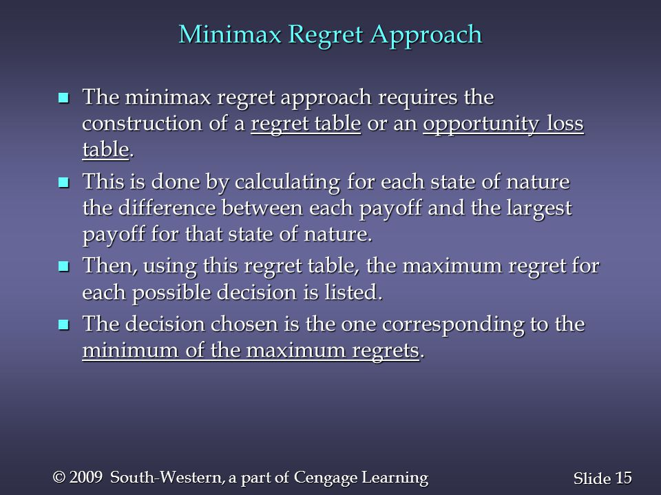 15 Slide © 2009 South-Western, a part of Cengage Learning Minimax Regret Approach n The minimax regret approach requires the construction of a regret