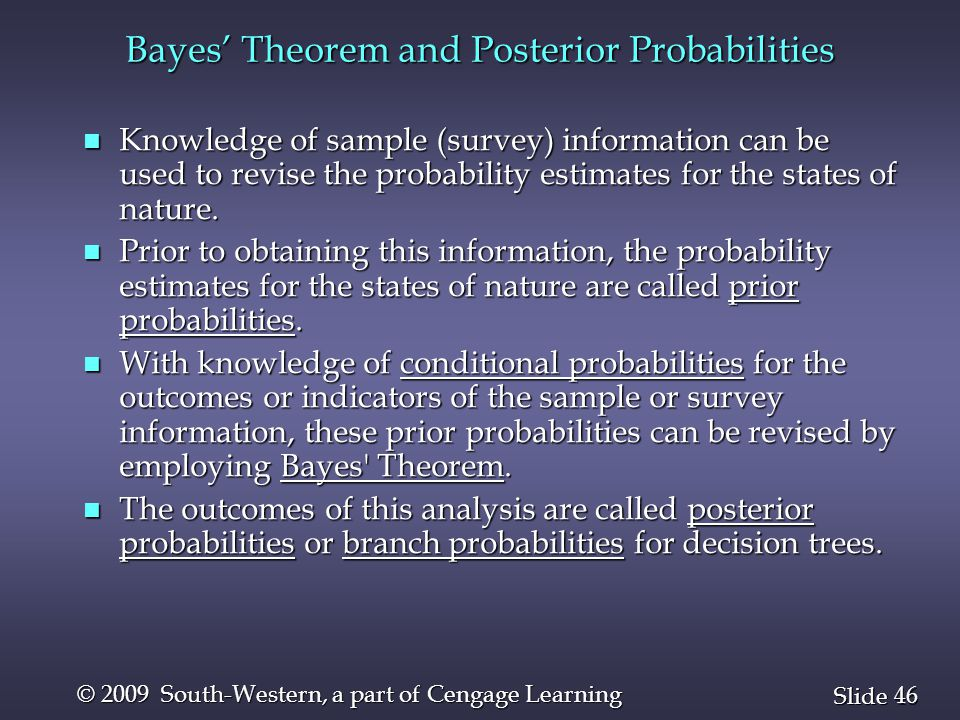 46 Slide © 2009 South-Western, a part of Cengage Learning Bayes' Theorem and Posterior Probabilities n Knowledge of sample (survey) information can be