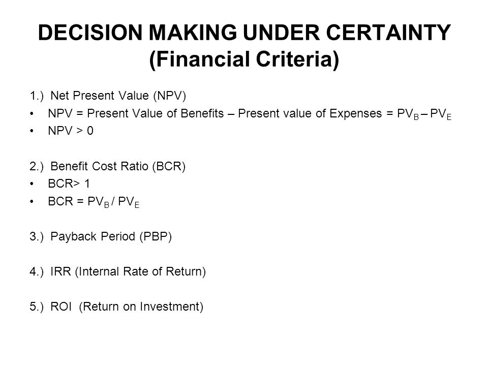 DECISION MAKING UNDER CERTAINTY (Financial Criteria) 1.) Net Present Value (NPV) NPV = Present Value of Benefits – Present value of Expenses = PV B –