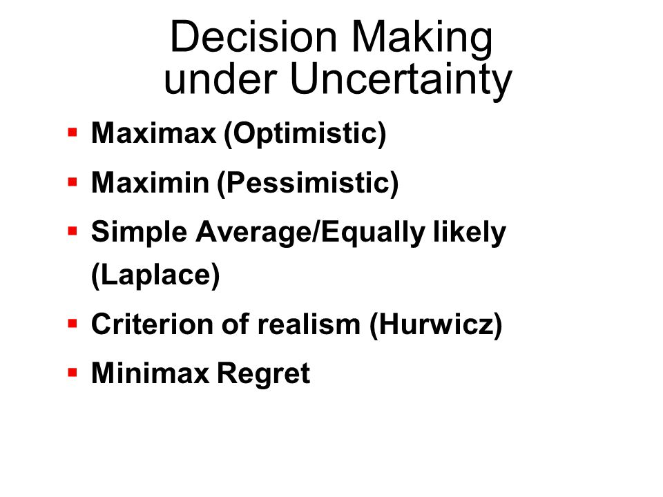 Decision Making under Uncertainty  Maximax (Optimistic)  Maximin (Pessimistic)  Simple Average/Equally likely (Laplace)  Criterion of realism (Hur