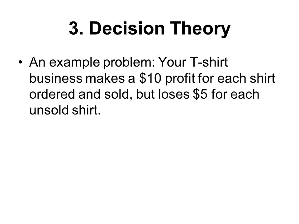 Decision Making Under Uncertainty -- Minimax Regret Regret Table States of Nature (Demand) Demand  Decision  10 shirts20 shirts30 shirts Order 10 $0$100$200 Order 20 $50$0$100 Order 30 $100$50$0