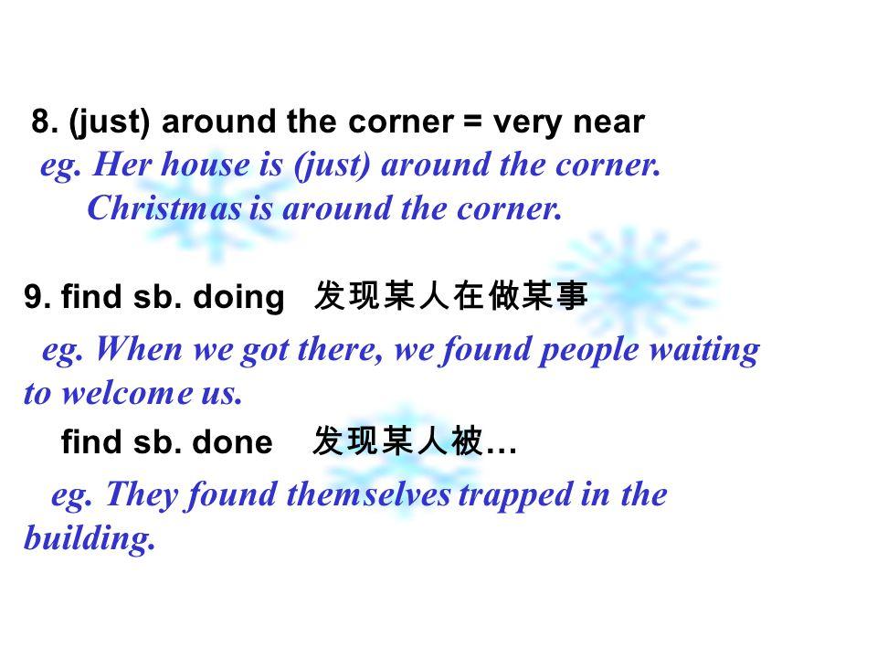 8. (just) around the corner = very near eg. Her house is (just) around the corner.