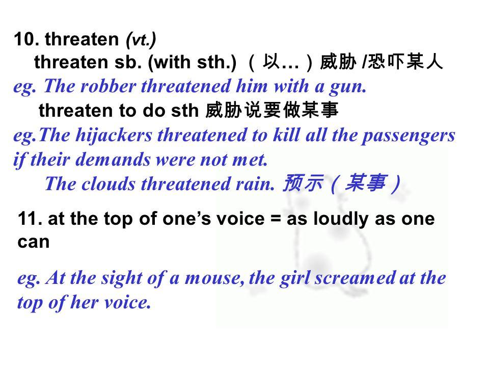 10. threaten ( vt. ) threaten sb. (with sth.) (以 … )威胁 / 恐吓某人 eg.