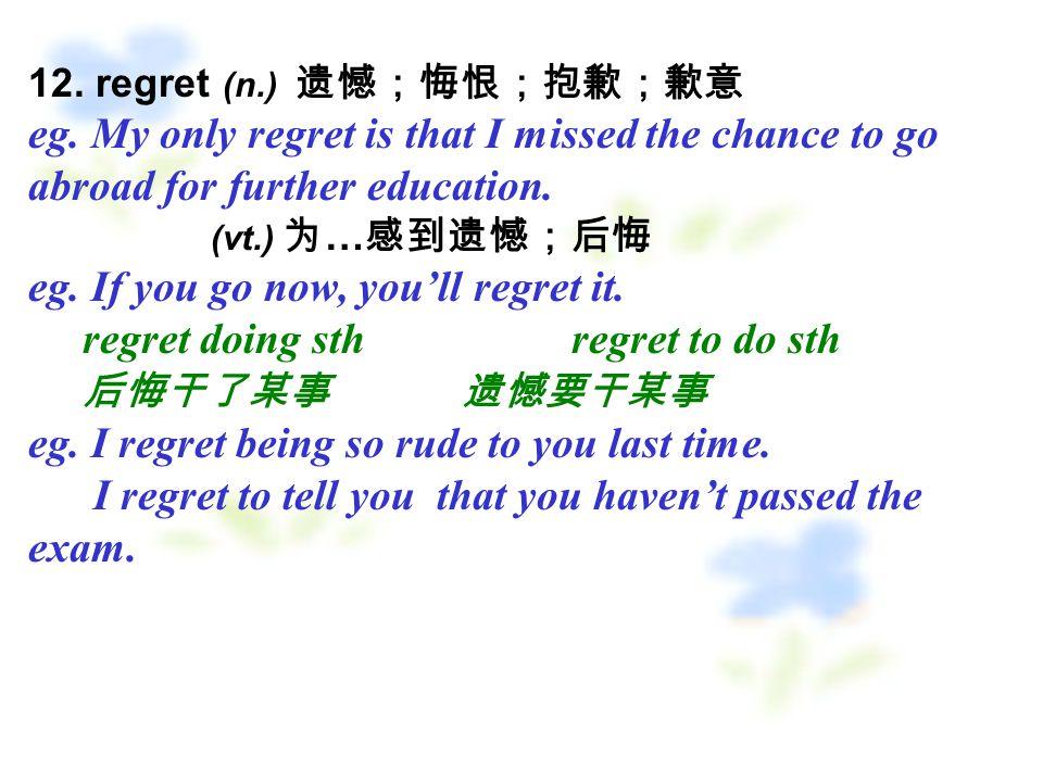 12. regret (n.) 遗憾;悔恨;抱歉;歉意 eg.