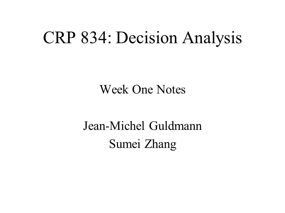 CRP 834: Decision Analysis Week One Notes Jean-Michel Guldmann Sumei Zhang