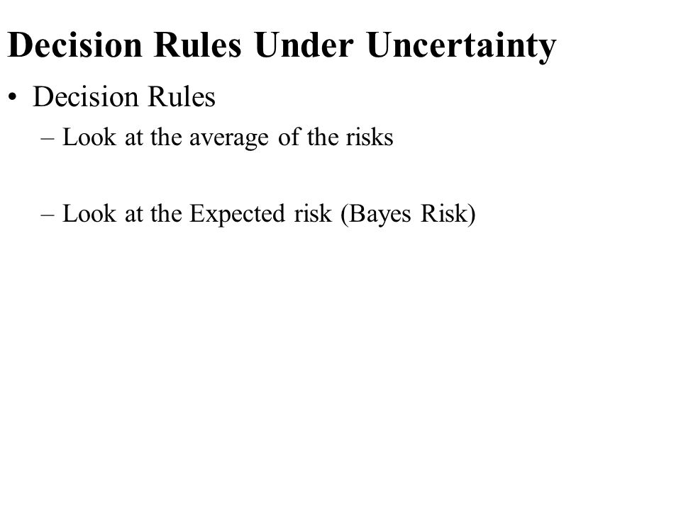 Decision Rules Under Uncertainty Decision Rules –Look at the average of the risks –Look at the Expected risk (Bayes Risk)