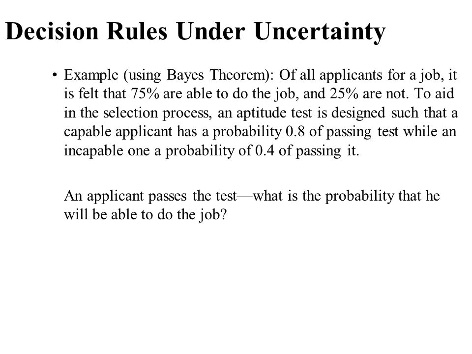 Decision Rules Under Uncertainty Example (using Bayes Theorem): Of all applicants for a job, it is felt that 75% are able to do the job, and 25% are n