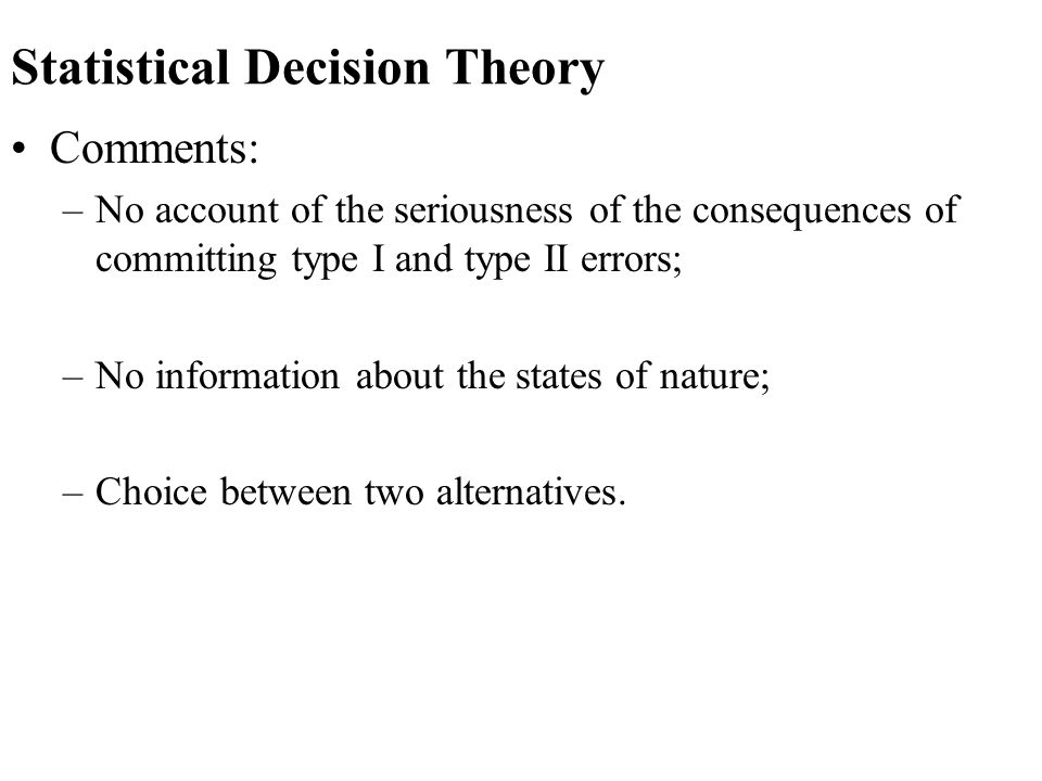 Statistical Decision Theory Comments: –No account of the seriousness of the consequences of committing type I and type II errors; –No information abou