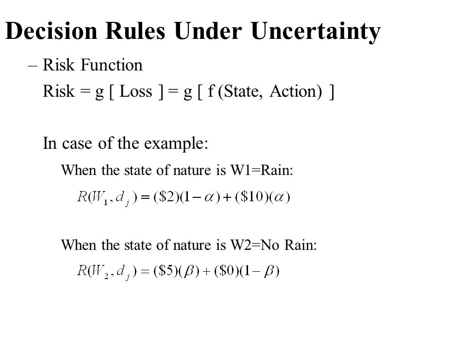 Decision Rules Under Uncertainty –Risk Function Risk = g [ Loss ] = g [ f (State, Action) ] In case of the example: When the state of nature is W1=Rai