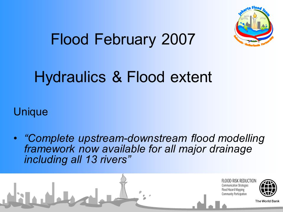 Flood February 2007 Hydraulics & Flood extent Unique Complete upstream-downstream flood modelling framework now available for all major drainage including all 13 rivers The World Bank