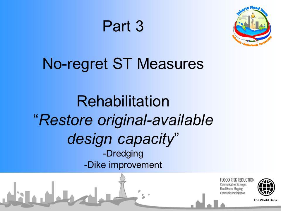 "Part 3 No-regret ST Measures Rehabilitation ""Restore original-available design capacity"" -Dredging -Dike improvement The World Bank"
