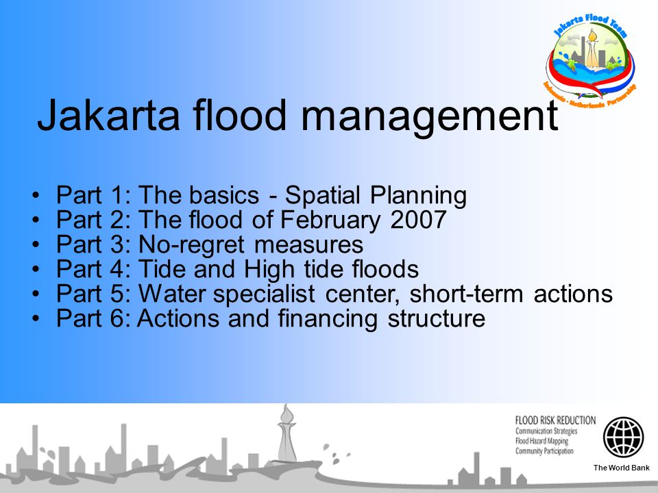 Jakarta flood management Part 1: The basics - Spatial Planning Part 2: The flood of February 2007 Part 3: No-regret measures Part 4: Tide and High tide floods Part 5: Water specialist center, short-term actions Part 6: Actions and financing structure The World Bank